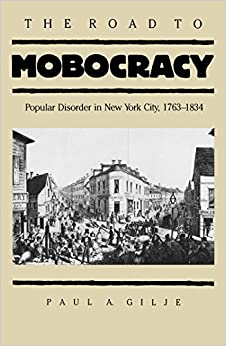 The Road to Mobocracy: Popular Disorder in New York City, 1763-1834 (Published by the Omohundro Institute of Early American History and Culture and the University of North Carolina Press)