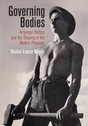 Governing Bodies: American Politics and the Shaping of the Modern Physique (Politics and Culture in Modern America) [Moran, Rachel Louise] (Tapa Dura)