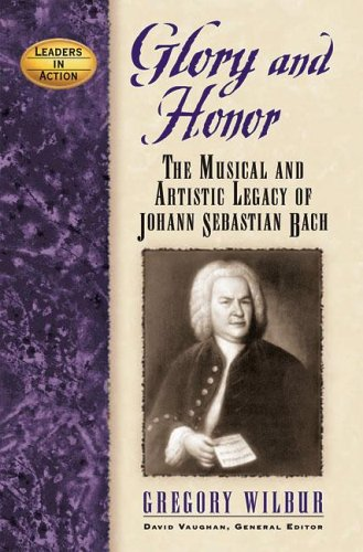 Glory And Honor: The Music And Artistic Legacy Of Johann Sebastian Bach (Leaders In Action)