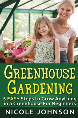GREENHOUSE GARDENING: 5 EASY Steps to Grow ANYTHING in a Greenhouse For Beginner (Greenhouse Gardening, Greenhouse, Gardening, Garden, Vegetable Garden Book) (Volume 1)