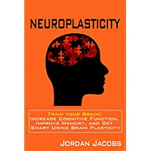 Neuroplasticity: Train Your Brain! Increase Cognitive Function, Improve Memory, and Get Smart Using Brain Plasticity (Neuroplasticity - Memory Improvement - Brain Training - Neuroscience)