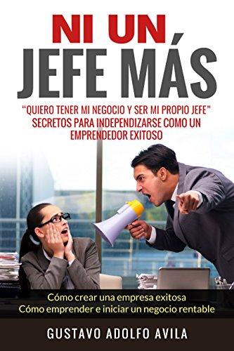 Ni Un Jefe Mas. Quiero tener mi negocio y ser mi propio jefe. Secretos para independizarse: Como un Emprendedor Exitoso. Como crear una empresa exitosa. ... un negocio rentable (Spanish Edition)