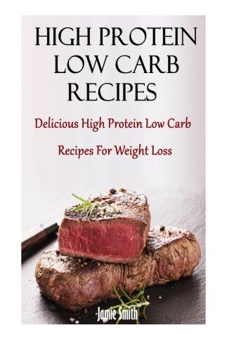 High Protein Low Carb Recipes: Delicious High Protein Low Carb Recipes For Weight Loss