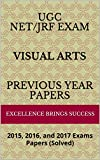 UGC NET/JRF Exam VISUAL ARTS Previous Year Papers: 2015, 2016, and 2017 Exams Papers (Solved) (Excellence Brings Success Series Book 25)