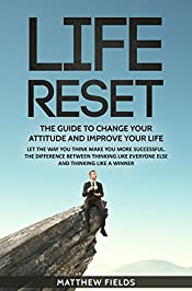 LIFE RESET: THE GUIDE TO CHANGE YOUR ATTITUDE AND IMPROVE YOUR LIFE: LET THE WAY YOU THINK MAKE YOU MORE SUCCESSFUL. THE DIFFERENCE BETWEEN THINKING LIKE EVERYONE ELSE AND THINKING LIKE A WINNER.