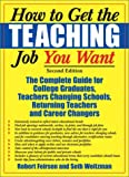 How to Get the Teaching Job You Want: The Complete Guide for College Graduates, Teachers Changing Schools, Returning Teachers and Career Changers