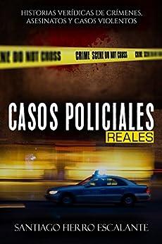 Casos Policiales Reales: Historias verídicas de crímenes, asesinatos y casos violentos (Spanish Edition) by [Fierro Escalante, Santiago]