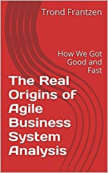 The Real Origins of Agile Business System Analysis: How We Got Good and Fast