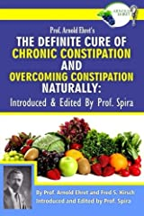 Prof. Arnold Ehret's the Definite Cure of Chronic Constipation and Overcoming Constipation Naturally: Introduced & Edited by Prof. Spira Paperback
