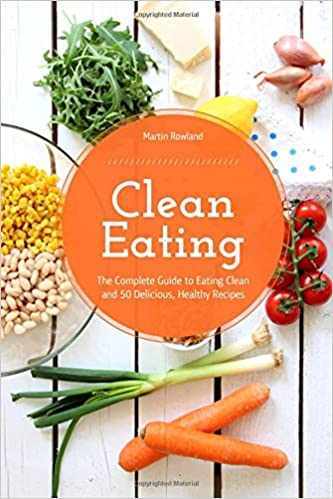 Book Clean Eating: The Complete Guide to Eating Clean and 50 Delicious, Healthy Recipes
