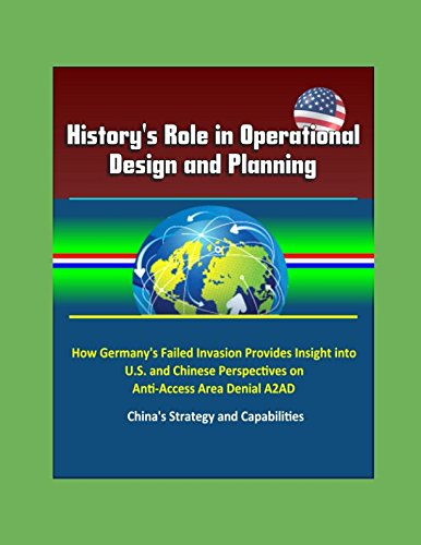 Download History's Role in Operational Design and Planning: How Germany's Failed Invasion Provides Insight into U.S. and Chinese Perspectives on Anti-Access Area Denial A2AD - China's Strategy and Capabilities ebook