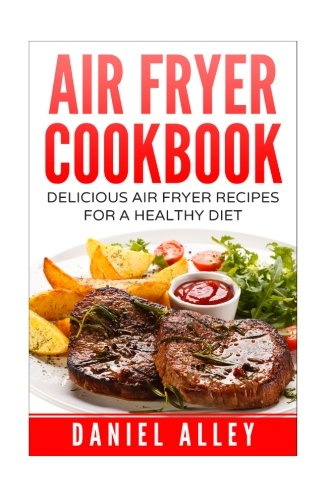 Air Fryer Cookbook:: Delicious Air Fryer Recipes For A Healthy Diet