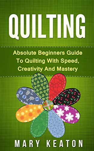 Quilting: Absolute Beginners Guide to Quilting With Speed, Creativity and Mastery (Quilting Step by Step Guide, Quilting 101,) ()