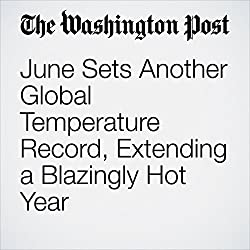 June Sets Another Global Temperature Record, Extending a Blazingly Hot Year