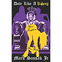 Date Like A King: The brutally honest, no bullshit guide to women, dating, sex & relationships for men