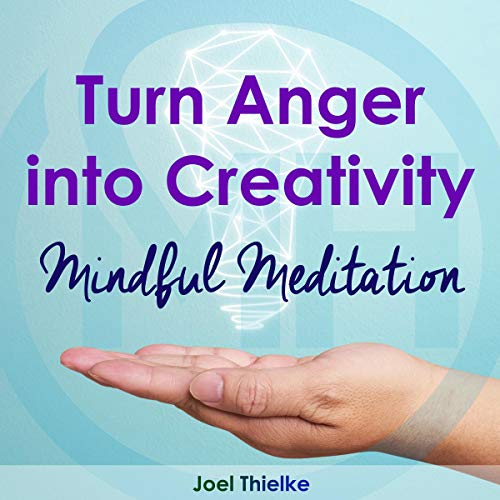 Turn Anger Into Creativity: MIndful Meditation
