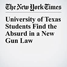 University of Texas Students Find the Absurd in a New Gun Law Other by Dave Philipps Narrated by Caroline Miller