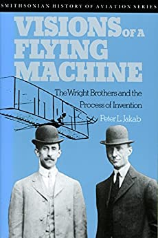 Visions of a Flying Machine: The Wright Brothers and the Process of Invention by [Jakab, Peter L.]