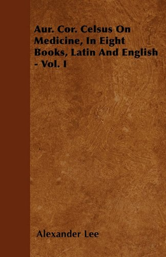 Read Online Aur. Cor. Celsus On Medicine, In Eight Books, Latin And English - Vol. I PDF