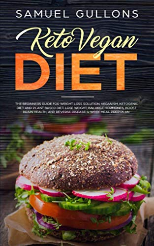 Keto Vegan Diet: Vegan Keto: The Beginners Guide for Weight Loss Solution. Veganism, Ketogenic Diet and Plant Based Diet. Lose Weight, Balance Hormones, Boost Brain Health, and Reverse Disease. (Vegan Diet For A Week Weight Loss)