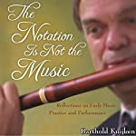 The Notation is Not the Music: Reflections on Early Music Practice and Performance, Publications of the Early Music Institute | Barthold Kuijken