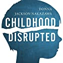Childhood Disrupted: How Your Biography Becomes Your Biology, and How You Can Heal Audiobook by Donna Jackson Nakazawa Narrated by Callie Beaulieu