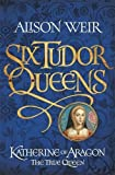 Six Tudor Queens: Katherine of Aragon, The True Queen: Six Tudor Queens 1