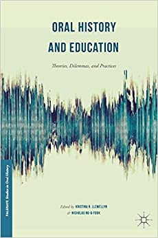 Oral History and Education: Theories, Dilemmas, and Practices (Palgrave Studies in Oral History)