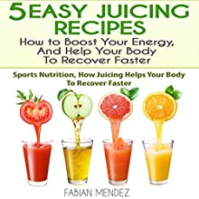 5 Easy Juicing Recipes: How to Boost Your Energy, and Help Your Body to Recover Faster: Sports Nutrition Audiobook by Fabian Mendez Narrated by Jon Turner