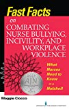 Fast Facts on Combating Nurse Bullying, Incivility and Workplace Violence: What Nurses Need to Know in a Nutshell