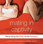 Mating in Captivity: Reconciling the Erotic & the Domestic | Esther Perel