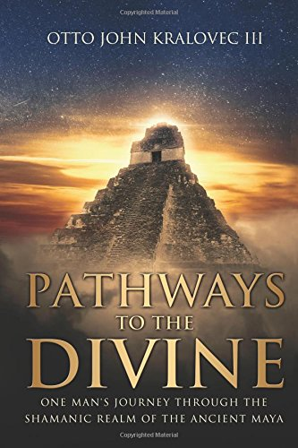 Pathways to the Divine: One Man's Journey Through the Shamanic Realm of the Ancient Maya ebook