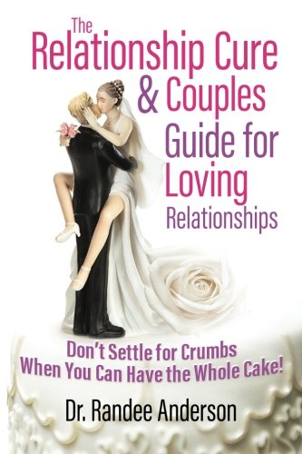 The Relationship Cure & Couples Guide for Loving Relationships: Don't Settle for the Crumbs When You Can Have the Wh