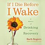 If I Die Before I Wake: A Memoir of Drinking and Recovery | Barb Rogers