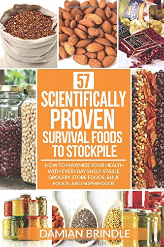 57 Scientifically-Proven Survival Foods to Stockpile: How to Maximize Your Health With Everyday Shelf-Stable Grocery Store Foods, Bulk Foods, And Superfoods