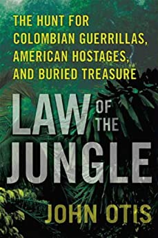 Law of the Jungle: The Hunt for Colombian Guerrillas, American Hostages, and Buried Treasure by [Otis, John]