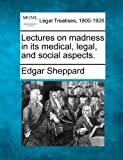 Lectures on madness in its medical, legal, and social Aspects, Edgar Sheppard, 1240044151