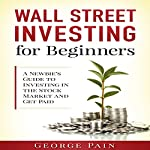 Wall Street Investing for Beginners: A Newbie's Guide to Investing in the Stock Market and Get Paid | George Pain