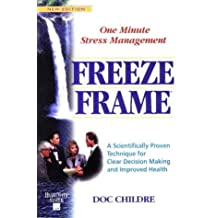 Freeze-Frame: One Minute Stress Management : A Scientifically Proven Technique for Clear Decision Making and Improved Health