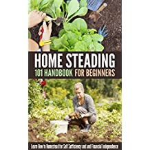Homesteading 101 Handbook for Beginners: Learn How to Homestead for Self Sufficiency and and Financial Independence