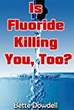 Is Fluoride Killing You, Too?, Bette Dowdell, 0988995328