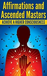 AFFIRMATIONS: ASCENDED MASTERS and How To Achieve A Higher Consciousness (Positive Thoughts, Mantras, Healing Affirmations) (English Edition)
