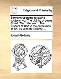 Sermons upon the Following Subjects, Viz the Divinity of Jesus Christ the Millennium the Wisdom of God in the Permission of Sin by Joseph Bellamy, Joseph Bellamy, 1140916963