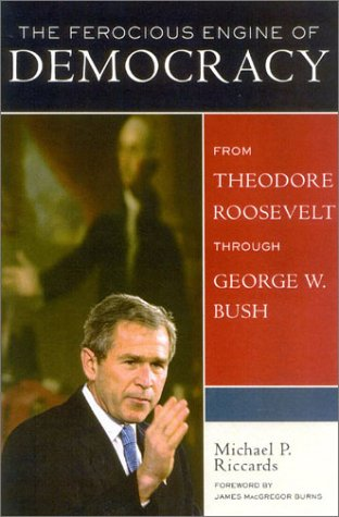 The Ferocious Engine of Democracy, Updated: From Theodore Roosevelt through George W. Bush