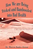 How We are Being Tricked and Bamboozled into Bad Health, Marcia Banks-Alston, 0595183743