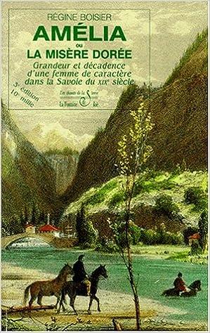 En ligne téléchargement gratuit Amélia ou la misère dorée, tome 1 : Grandeur et décadence d'une femme de caractère dans la Savoie du XIXe siècle (7e édition - 18e mille) pdf, epub ebook