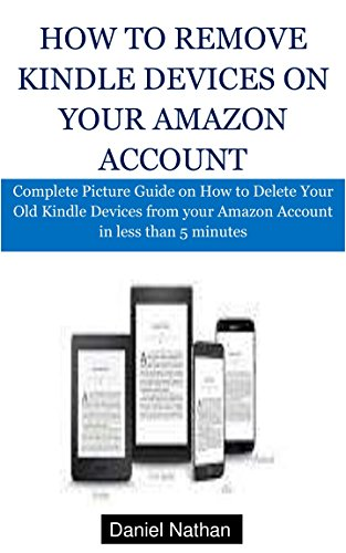 How to Remove Kindle Devices on Your Amazon Account: Complete Picture Guide on How to Delete Your Old Kindle Devices from your Amazon Account in less than 5 minutes