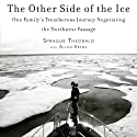 The Other Side of the Ice: One Family's Treacherous Journey Negotiating the Northwest Passage Audiobook by Sprague Theobald, Allan Kreda Narrated by Sprague Theobald