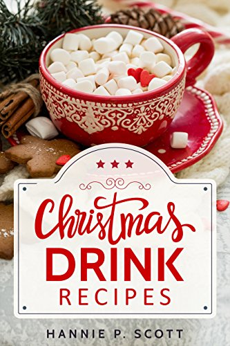 Christmas Drink Recipes: Simple & Easy Holiday Drink Recipes to Make at Home! (2017 Edition) by Hannie P. Scott