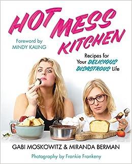 Hot Mess Kitchen Recipes For Your Delicious Disastrous Life Moskowitz Gabi Berman Miranda Kaling Mindy 9781455596508 Amazon Com Books